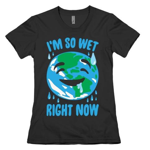 I'm So Wet Right Now Earth Parody White Print Womens T-Shirt