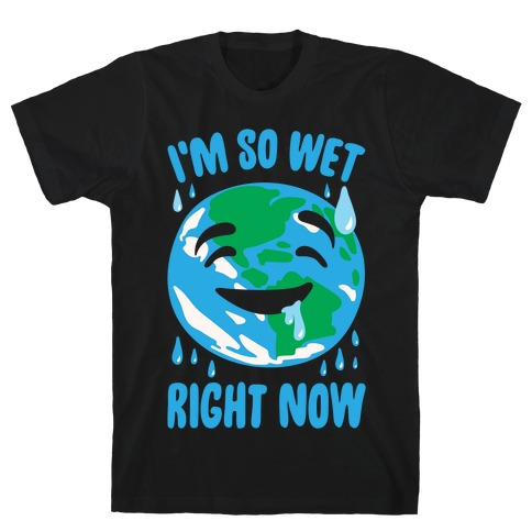 I'm So Wet Right Now Earth Parody White Print T-Shirt