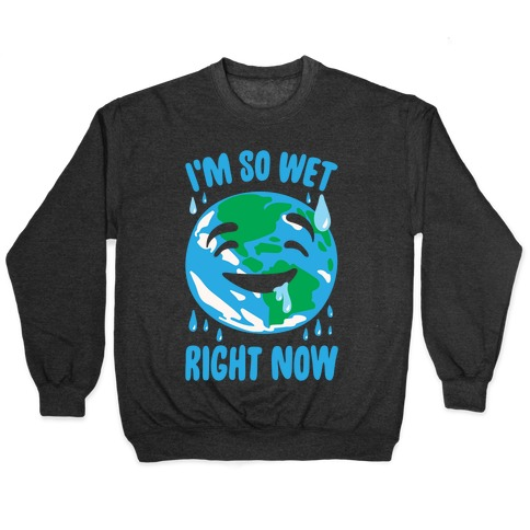 I'm So Wet Right Now Earth Parody White Print Pullover
