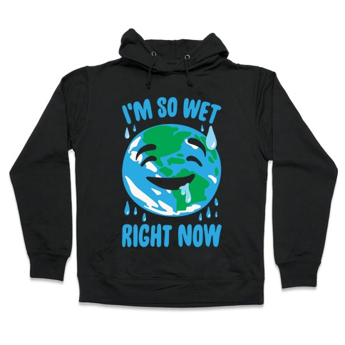 I'm So Wet Right Now Earth Parody White Print Hooded Sweatshirt