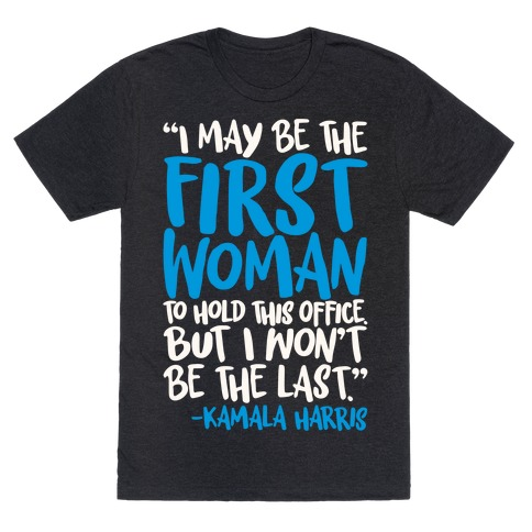I May Be The First Woman To Hold This Office But I Won't Be The Last Kamala Harris Quote White Print T-Shirt