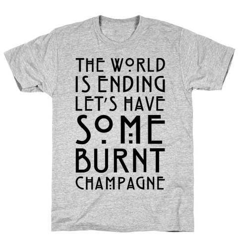 The World Is Ending Let's Have Some Burnt Champagne Parody T-Shirt