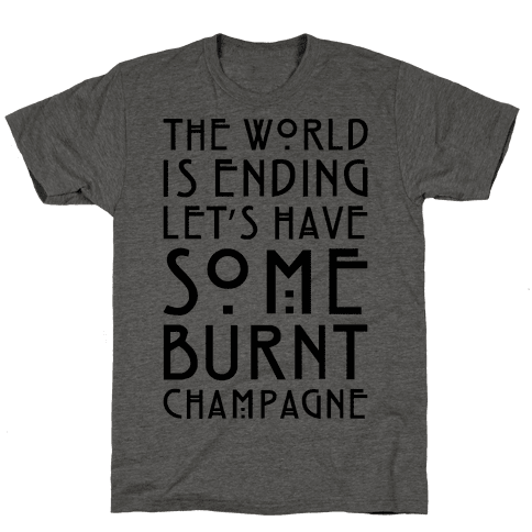The World Is Ending Let's Have Some Burnt Champagne Parody Mens T-Shirt