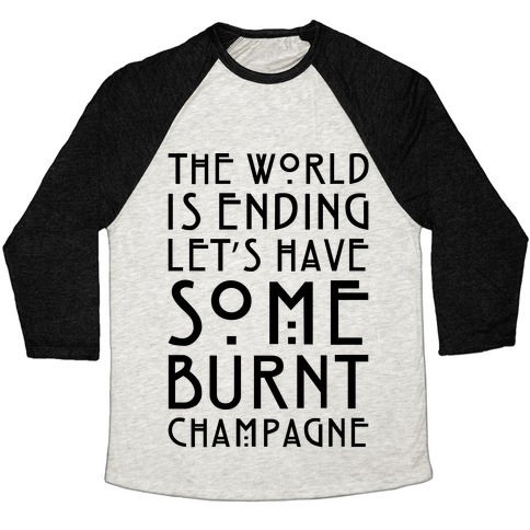 The World Is Ending Let's Have Some Burnt Champagne Parody Baseball Tee