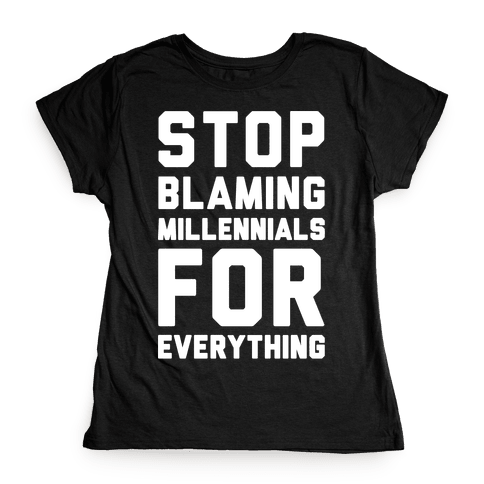 Stop Blaming Millennials For Everything White Print Womens T-Shirt