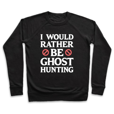 I Would Rather Be Ghost Hunting (White) Pullover