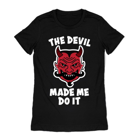The Devil Made Me Do It Womens T-Shirt