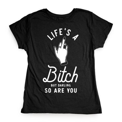 Life's a Bitch Darling But So Are You Womens T-Shirt