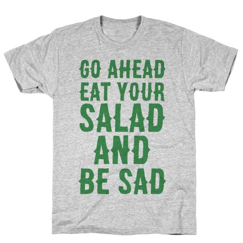 Go Ahead, Eat Your Salad and Be Sad T-Shirt