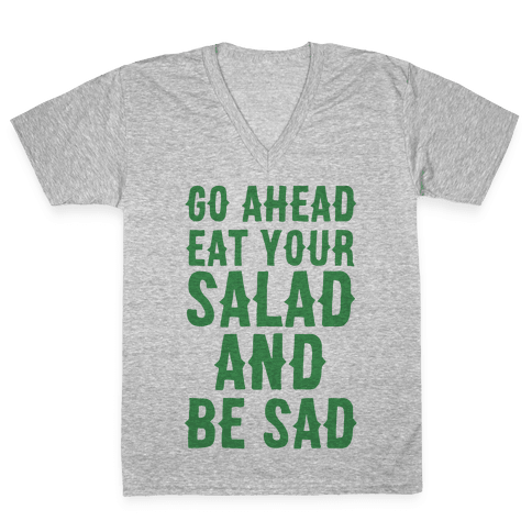 Go Ahead, Eat Your Salad and Be Sad V-Neck Tee Shirt