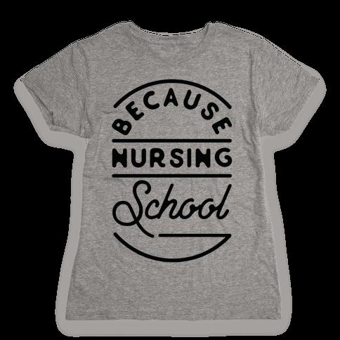Because Nursing School Womens T-Shirt