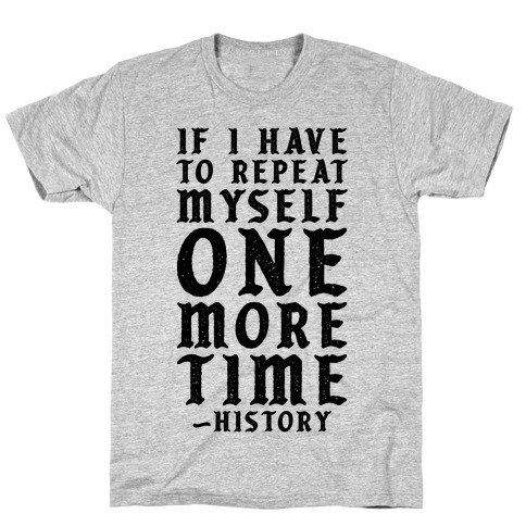 If I Have to Repeat Myself One More Time History T-Shirt