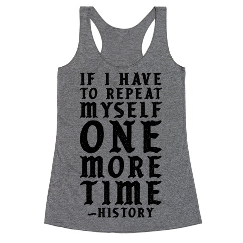 If I Have to Repeat Myself One More Time History Racerback Tank Top
