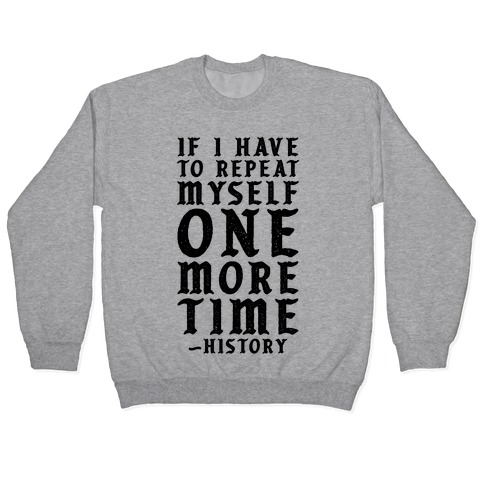 If I Have to Repeat Myself One More Time History Pullover