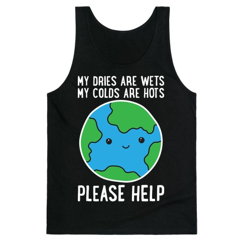My Dries Are Wets, My Colds Are Hots, Please Help - Earth Tank Top