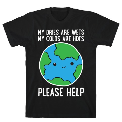 My Dries Are Wets, My Colds Are Hots, Please Help - Earth T-Shirt