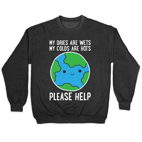 My Dries Are Wets, My Colds Are Hots, Please Help - Earth Pullover