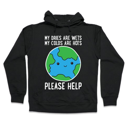 My Dries Are Wets, My Colds Are Hots, Please Help - Earth Hooded Sweatshirt