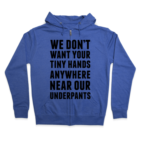 We Don't Want Your Tiny Hands Anywhere Near Our Underpants Zip Hoodie