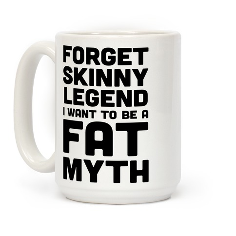 Forget Skinny Legend I Want To Be A Fat Myth Coffee Mug