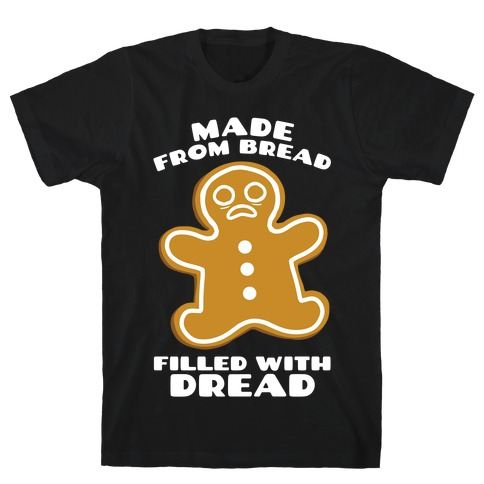 Made From Bread, Filled With Dread T-Shirt