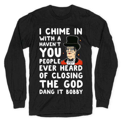I Chime In With a Haven't You People Ever Heard Of Closing the God Dang It Bobby Long Sleeve T-Shirt