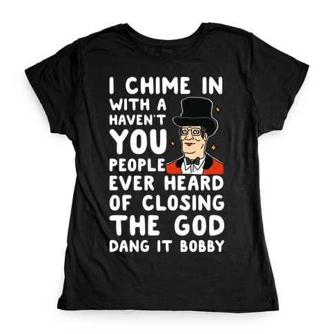 I Chime In With a Haven't You People Ever Heard Of Closing the God Dang It Bobby Womens T-Shirt