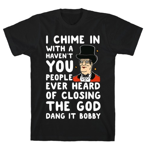 I Chime In With a Haven't You People Ever Heard Of Closing the God Dang It Bobby T-Shirt