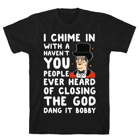 I Chime In With a Haven't You People Ever Heard Of Closing the God Dang It Bobby Mens/Unisex T-Shirt