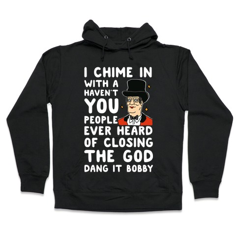 I Chime In With a Haven't You People Ever Heard Of Closing the God Dang It Bobby Hooded Sweatshirt
