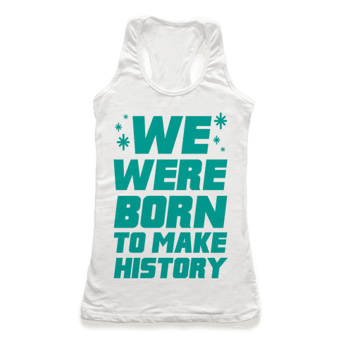 We Were Born To Make History Racerback Tank Top