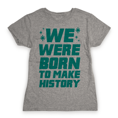 We Were Born To Make History Womens T-Shirt
