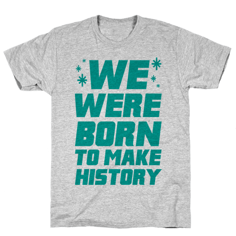 We Were Born To Make History Mens T-Shirt