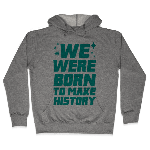 We Were Born To Make History Hooded Sweatshirt