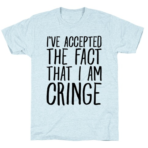 I've Accepted the Fact That I Am Cringe T-Shirt