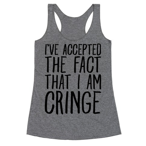 I've Accepted the Fact That I Am Cringe Racerback Tank Top