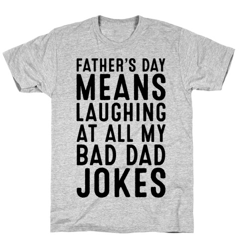 Father's Day Means Laughing At All My Bad Dad Jokes Mens/Unisex T-Shirt