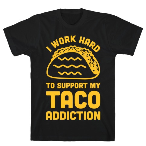 I Work Hard To Support My Taco Addiction T-Shirt