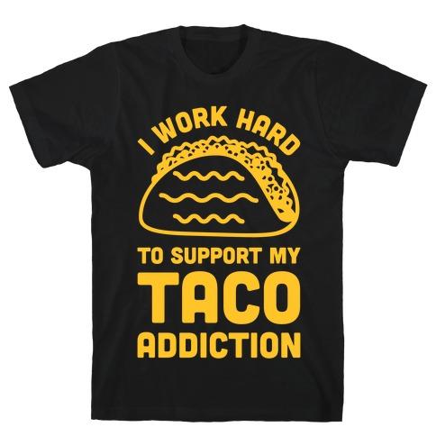 I Work Hard To Support My Taco Addiction T-Shirt