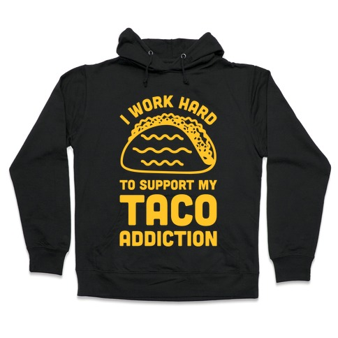 I Work Hard To Support My Taco Addiction Hooded Sweatshirt