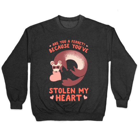 Are You A Ferret? Because You've Stolen My Heart Pullover