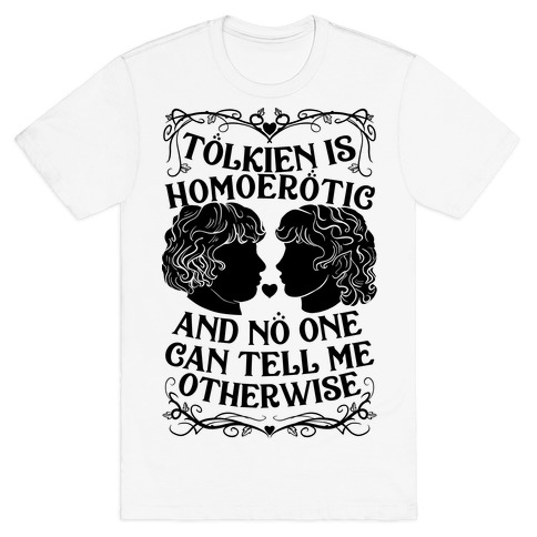 Tolkien is Homoerotic and No One Can Tell Me Otherwise T-Shirt