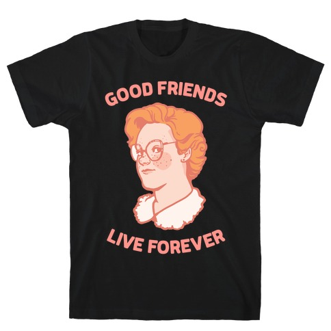 Barb: Good Friends Live Forever T-Shirt