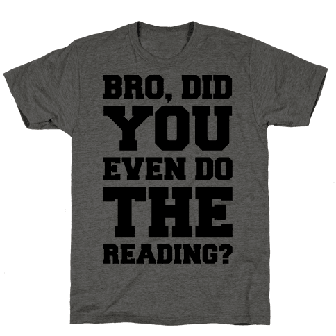 Bro Did You Even Do The Reading Mens T-Shirt