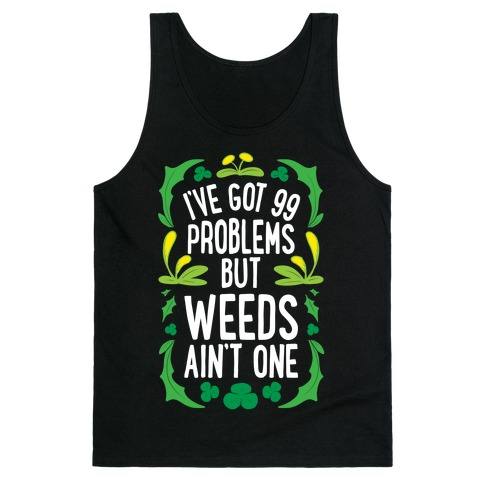 I've Got 99 Problems But Weeds Ain't One Tank Top