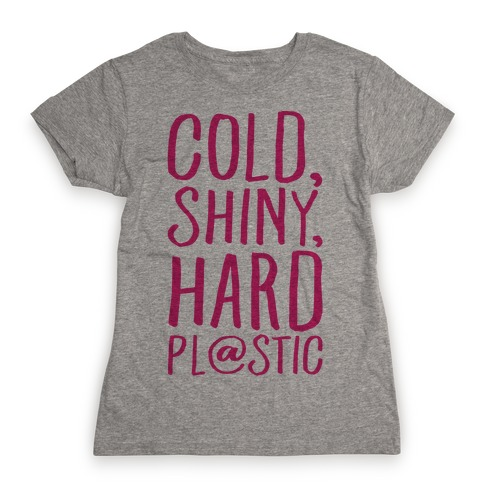 Cold Shiny Hard Plastic Parody Womens T-Shirt