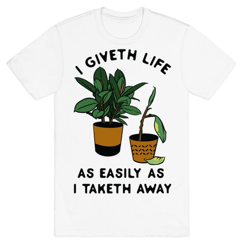 I Giveth Life as Easily As I Taketh Away Plants T-Shirt