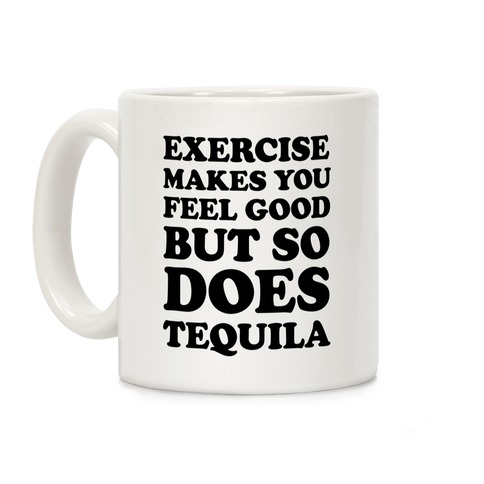 Exercise Makes You Feel Good But So Does Tequila Coffee Mug