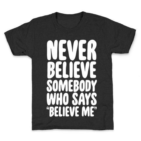 """Never Believe Somebody Who Says """"Believe Me"""" Kids T-Shirt"""