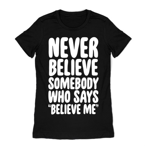 "Never Believe Somebody Who Says ""Believe Me"" Womens T-Shirt"